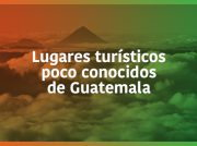 Lugares Turísticos poco conocidos de Guatemala