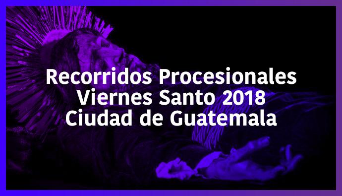 Recorridos procesionales viernes Santo 2018 Ciudad de Guatemala